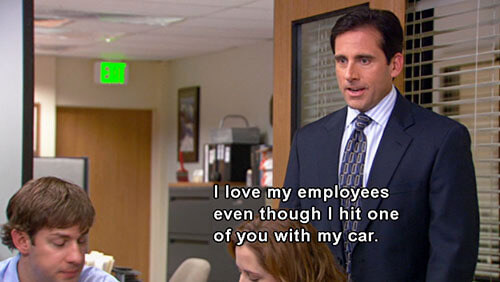 "The Office quote: ""I love my employees even though I hit one of you with my car."""